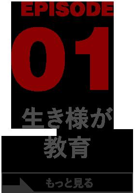 EPISODE 01 生き様が教育