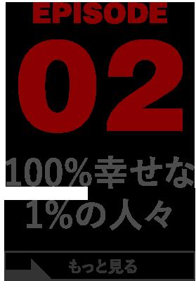 EPISODE 02 100%幸せな1%の人々
